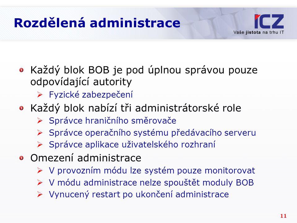 11 Rozdělená administrace Každý blok BOB je pod úplnou správou pouze odpovídající autority  Fyzické zabezpečení Každý blok nabízí tři administrátorské role  Správce hraničního směrovače  Správce operačního systému předávacího serveru  Správce aplikace uživatelského rozhraní Omezení administrace  V provozním módu lze systém pouze monitorovat  V módu administrace nelze spouštět moduly BOB  Vynucený restart po ukončení administrace