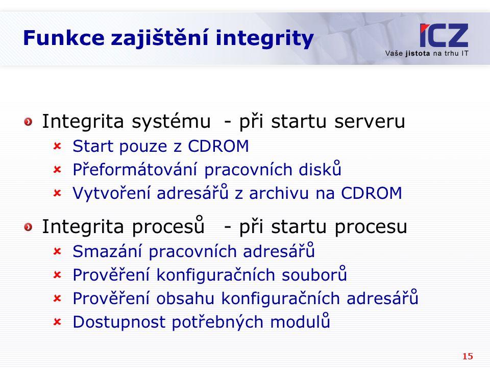15 Funkce zajištění integrity Integrita systému- při startu serveru  Start pouze z CDROM  Přeformátování pracovních disků  Vytvoření adresářů z archivu na CDROM Integrita procesů- při startu procesu  Smazání pracovních adresářů  Prověření konfiguračních souborů  Prověření obsahu konfiguračních adresářů  Dostupnost potřebných modulů