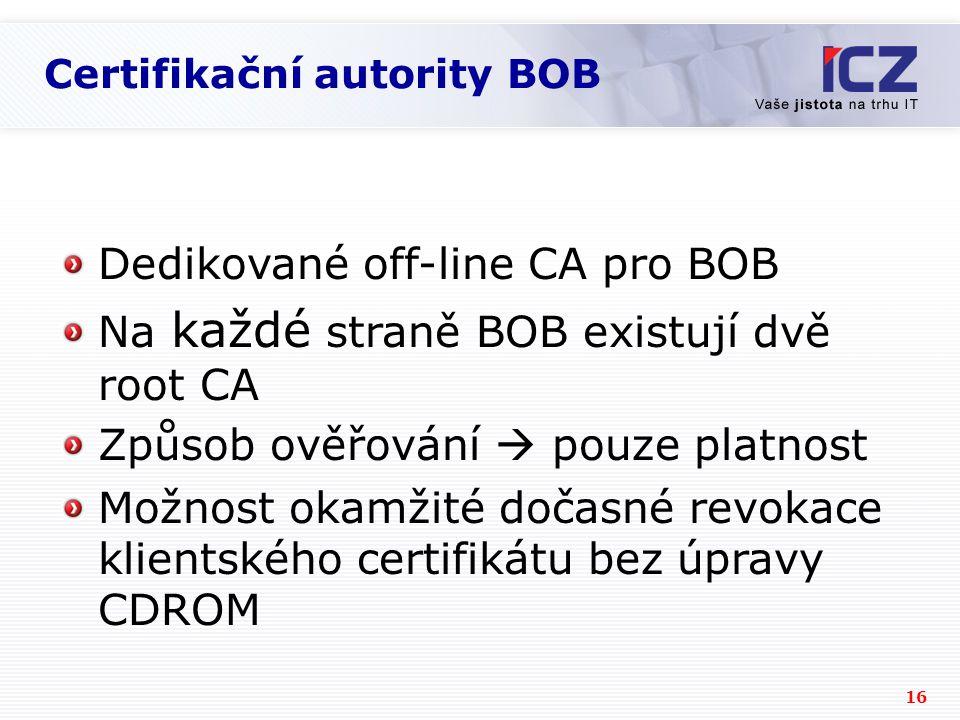 16 Certifikační autority BOB Dedikované off-line CA pro BOB Na každé straně BOB existují dvě root CA Způsob ověřování  pouze platnost Možnost okamžité dočasné revokace klientského certifikátu bez úpravy CDROM