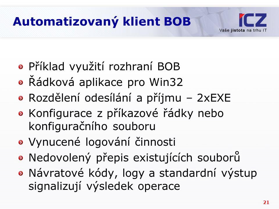 21 Automatizovaný klient BOB Příklad využití rozhraní BOB Řádková aplikace pro Win32 Rozdělení odesílání a příjmu – 2xEXE Konfigurace z příkazové řádky nebo konfiguračního souboru Vynucené logování činnosti Nedovolený přepis existujících souborů Návratové kódy, logy a standardní výstup signalizují výsledek operace