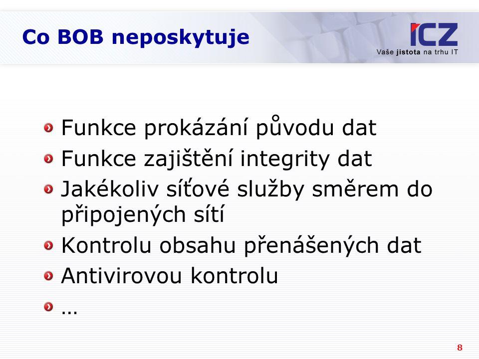 8 Co BOB neposkytuje Funkce prokázání původu dat Funkce zajištění integrity dat Jakékoliv síťové služby směrem do připojených sítí Kontrolu obsahu přenášených dat Antivirovou kontrolu …