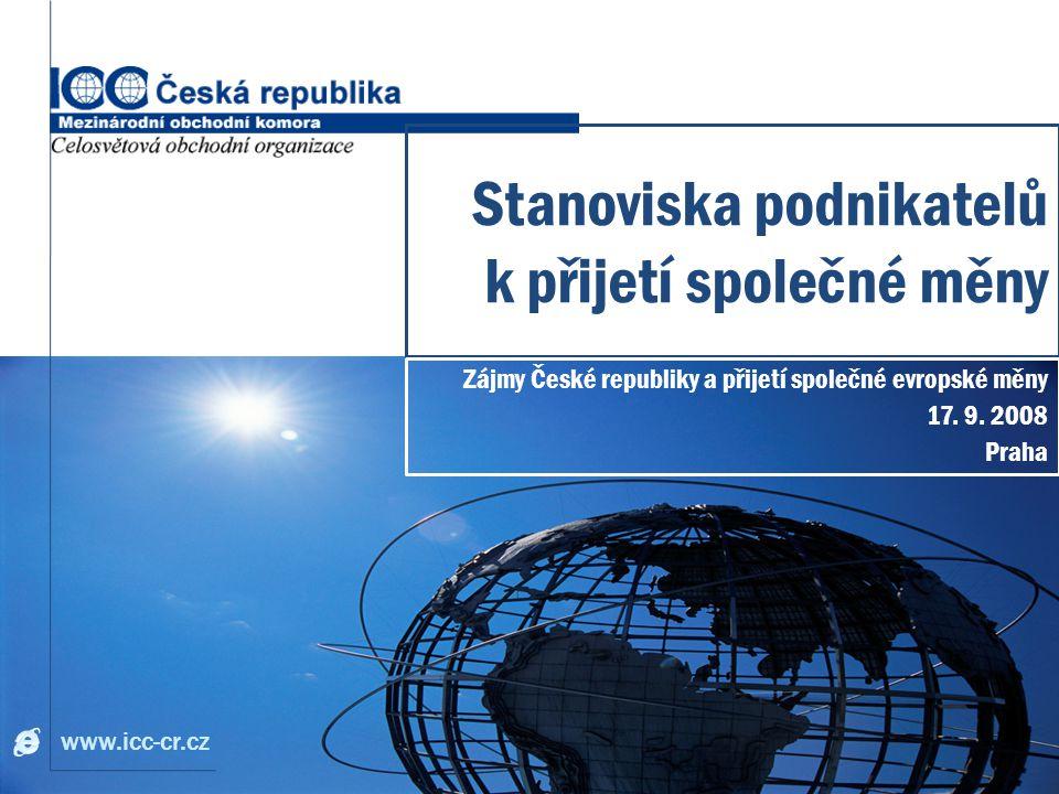 www.icc-cr.cz Stanoviska podnikatelů k přijetí společné měny Zájmy České republiky a přijetí společné evropské měny 17.