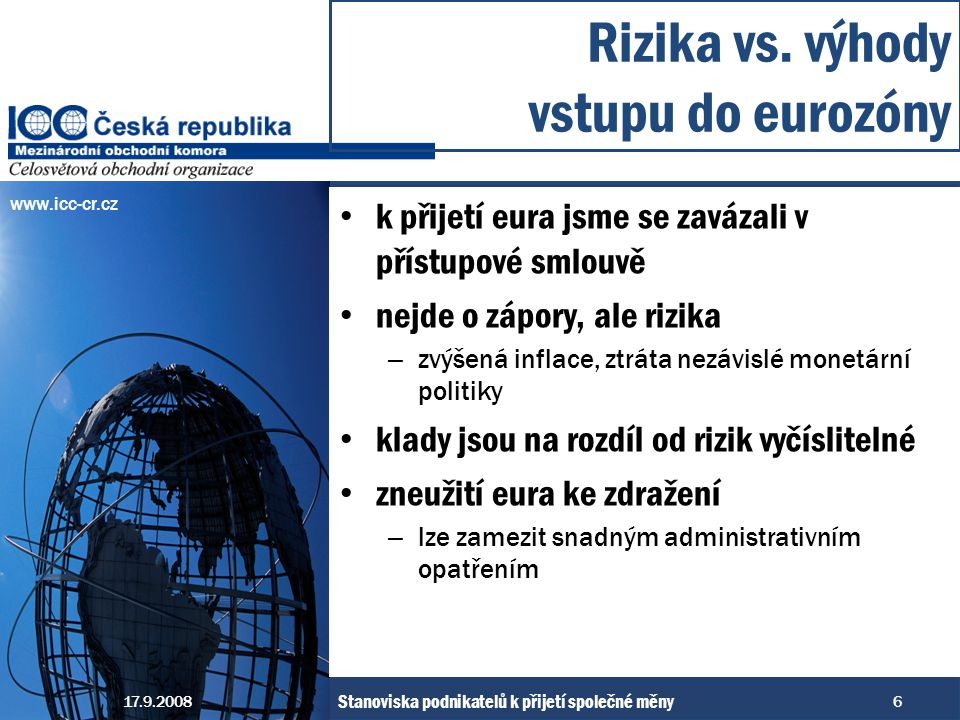 www.icc-cr.cz k přijetí eura jsme se zavázali v přístupové smlouvě nejde o zápory, ale rizika – zvýšená inflace, ztráta nezávislé monetární politiky klady jsou na rozdíl od rizik vyčíslitelné zneužití eura ke zdražení – lze zamezit snadným administrativním opatřením Rizika vs.
