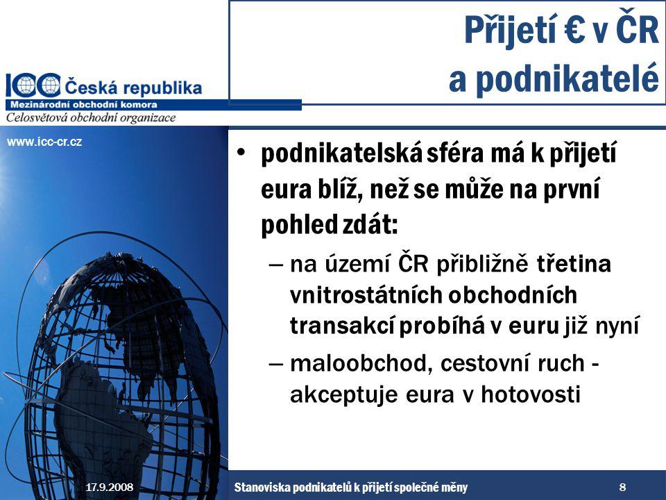 www.icc-cr.cz podnikatelská sféra má k přijetí eura blíž, než se může na první pohled zdát: – na území ČR přibližně třetina vnitrostátních obchodních transakcí probíhá v euru již nyní – maloobchod, cestovní ruch - akceptuje eura v hotovosti Přijetí € v ČR a podnikatelé 17.9.2008 Stanoviska podnikatelů k přijetí společné měny 8