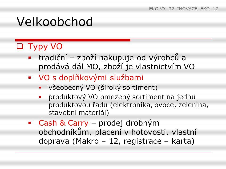 Velkoobchod  Typy VO  tradiční – zboží nakupuje od výrobců a prodává dál MO, zboží je vlastnictvím VO  VO s doplňkovými službami  všeobecný VO (ši