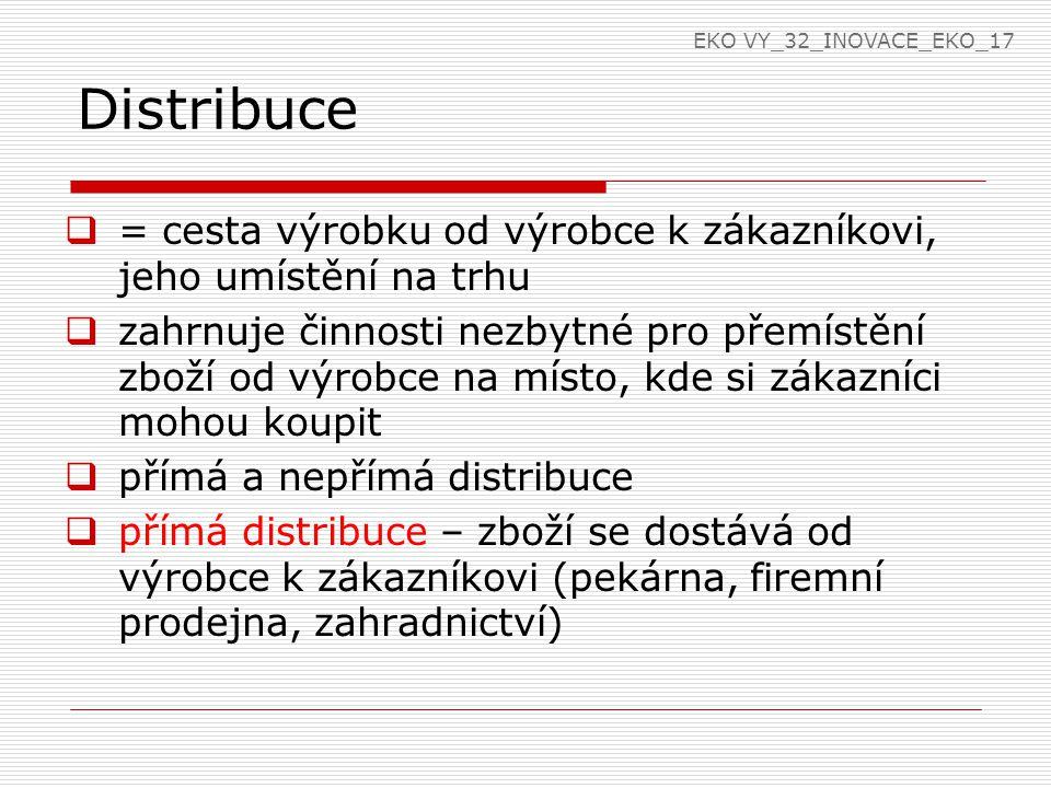 Distribuce  = cesta výrobku od výrobce k zákazníkovi, jeho umístění na trhu  zahrnuje činnosti nezbytné pro přemístění zboží od výrobce na místo, kde si zákazníci mohou koupit  přímá a nepřímá distribuce  přímá distribuce – zboží se dostává od výrobce k zákazníkovi (pekárna, firemní prodejna, zahradnictví) EKO VY_32_INOVACE_EKO_17