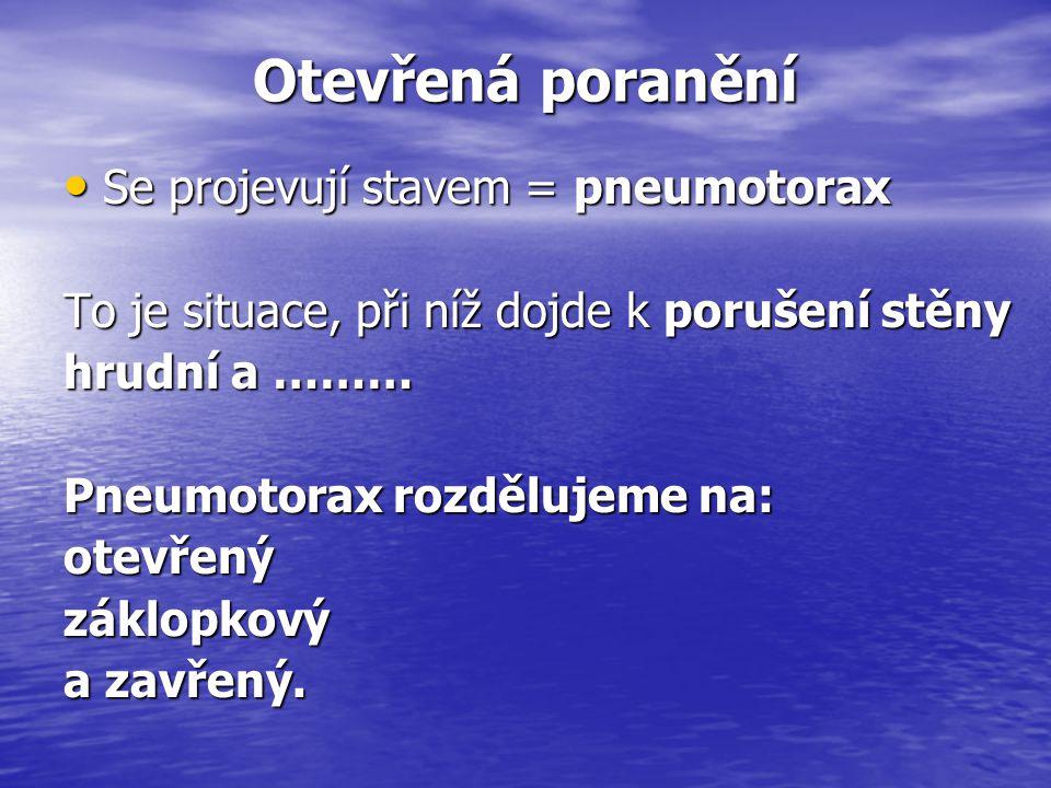 Otevřená poranění Se projevují stavem = pneumotorax Se projevují stavem = pneumotorax To je situace, při níž dojde k porušení stěny hrudní a ……… hrudn