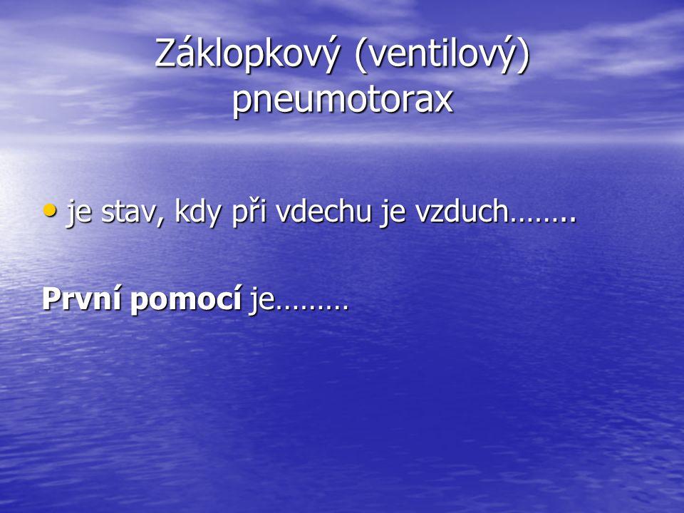 Záklopkový (ventilový) pneumotorax je stav, kdy při vdechu je vzduch…….. je stav, kdy při vdechu je vzduch…….. První pomocí je………