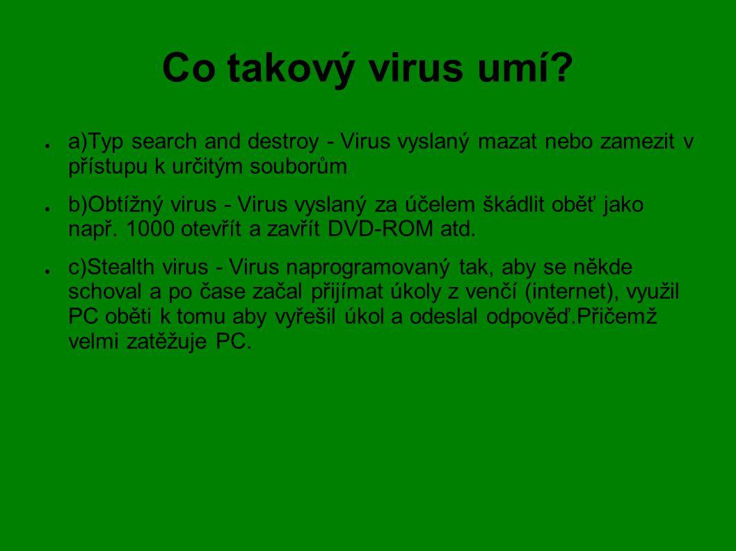 Co takový virus umí? ● a)Typ search and destroy - Virus vyslaný mazat nebo zamezit v přístupu k určitým souborům ● b)Obtížný virus - Virus vyslaný za