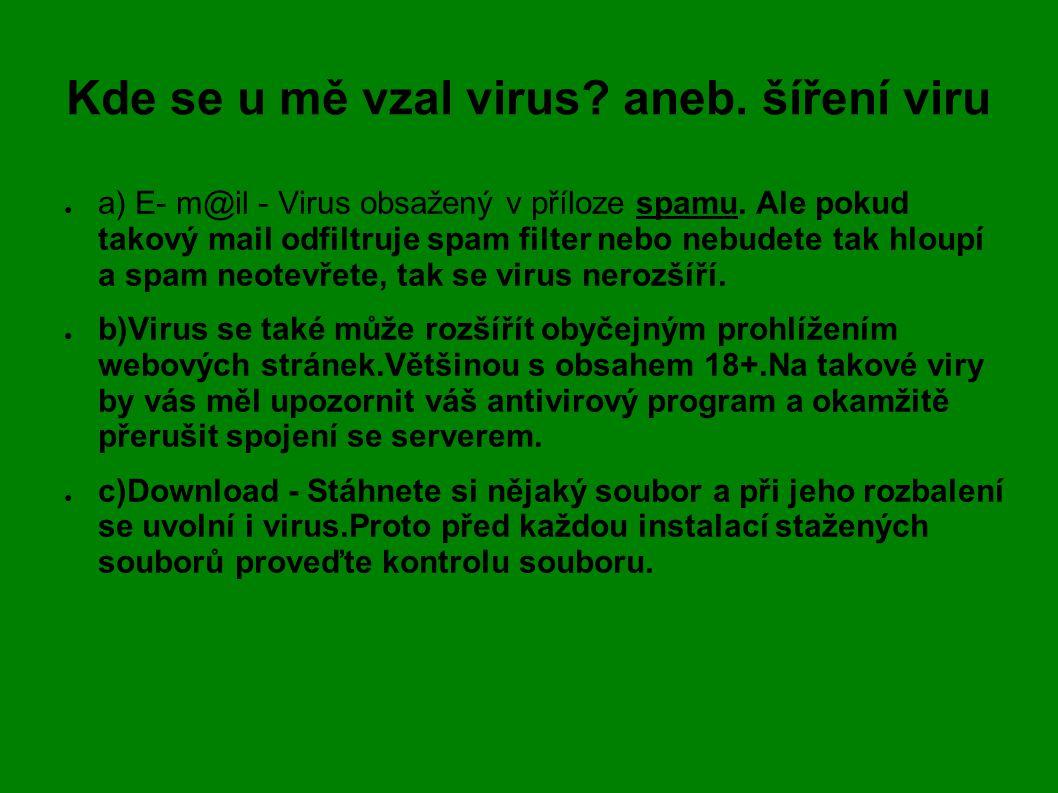 Kde se u mě vzal virus? aneb. šíření viru ● a) E- m@il - Virus obsažený v příloze spamu. Ale pokud takový mail odfiltruje spam filter nebo nebudete ta