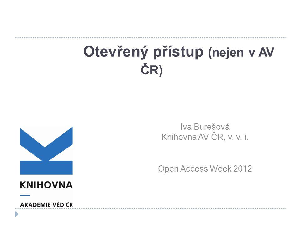 Otevřený přístup (nejen v AV ČR) Iva Burešová Knihovna AV ČR, v. v. i. Open Access Week 2012