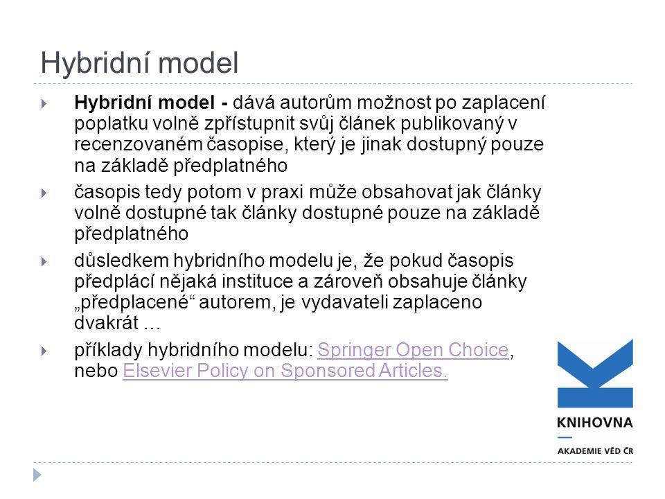 """Hybridní model  Hybridní model - dává autorům možnost po zaplacení poplatku volně zpřístupnit svůj článek publikovaný v recenzovaném časopise, který je jinak dostupný pouze na základě předplatného  časopis tedy potom v praxi může obsahovat jak články volně dostupné tak články dostupné pouze na základě předplatného  důsledkem hybridního modelu je, že pokud časopis předplácí nějaká instituce a zároveň obsahuje články """"předplacené autorem, je vydavateli zaplaceno dvakrát …  příklady hybridního modelu: Springer Open Choice, nebo Elsevier Policy on Sponsored Articles.Springer Open ChoiceElsevier Policy on Sponsored Articles."""