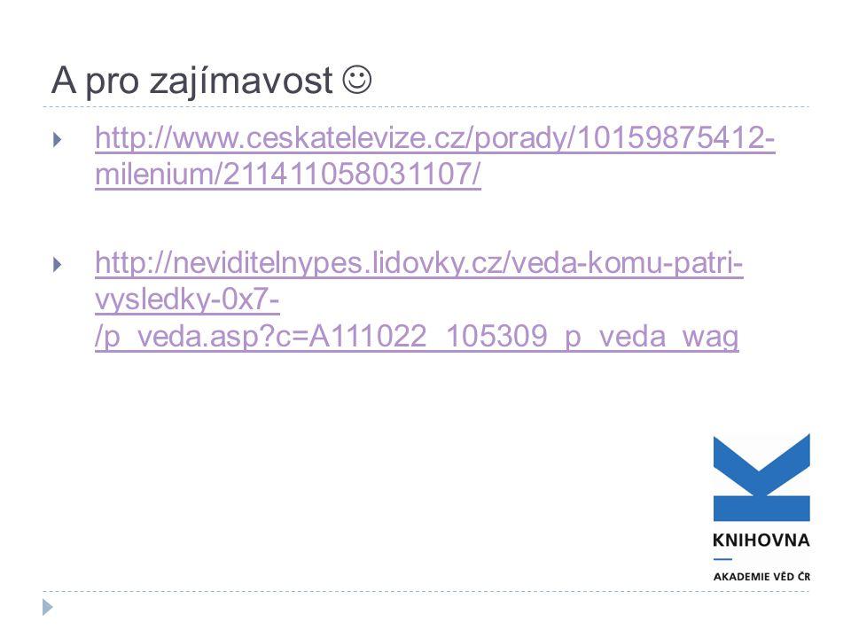 A pro zajímavost  http://www.ceskatelevize.cz/porady/10159875412- milenium/211411058031107/ http://www.ceskatelevize.cz/porady/10159875412- milenium/211411058031107/  http://neviditelnypes.lidovky.cz/veda-komu-patri- vysledky-0x7- /p_veda.asp c=A111022_105309_p_veda_wag http://neviditelnypes.lidovky.cz/veda-komu-patri- vysledky-0x7- /p_veda.asp c=A111022_105309_p_veda_wag