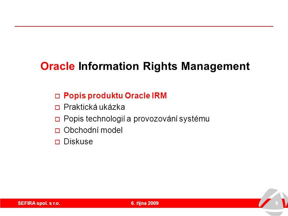 6. října 20096SEFIRA spol. s r.o. Oracle Information Rights Management  Popis produktu Oracle IRM  Praktická ukázka  Popis technologií a provozován