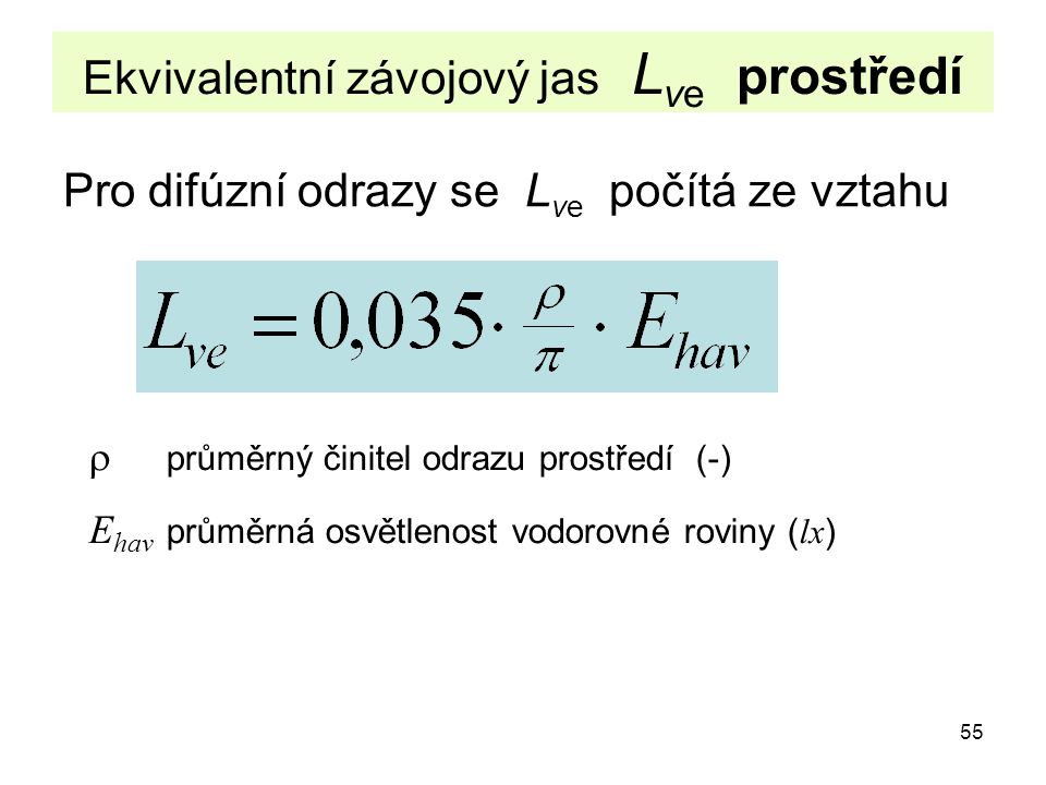 55 Ekvivalentní závojový jas L ve prostředí Pro difúzní odrazy se L ve počítá ze vztahu  průměrný činitel odrazu prostředí (-) E hav průměrná osvětle