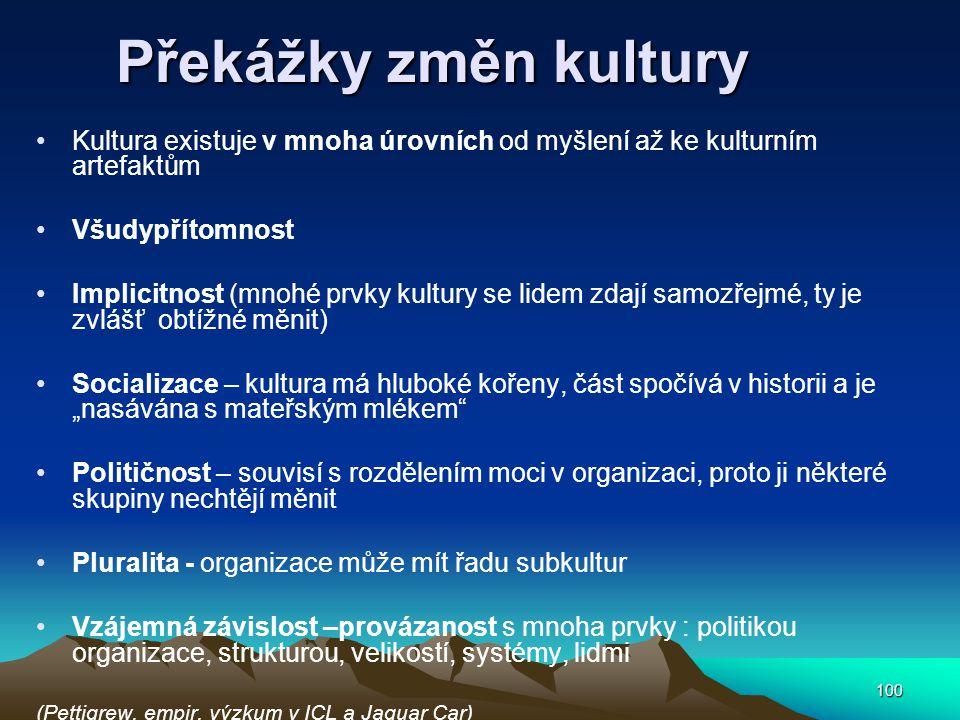 """100 Překážky změn kultury Kultura existuje v mnoha úrovních od myšlení až ke kulturním artefaktům Všudypřítomnost Implicitnost (mnohé prvky kultury se lidem zdají samozřejmé, ty je zvlášť obtížné měnit) Socializace – kultura má hluboké kořeny, část spočívá v historii a je """"nasávána s mateřským mlékem Političnost – souvisí s rozdělením moci v organizaci, proto ji některé skupiny nechtějí měnit Pluralita - organizace může mít řadu subkultur Vzájemná závislost –provázanost s mnoha prvky : politikou organizace, strukturou, velikostí, systémy, lidmi (Pettigrew, empir."""