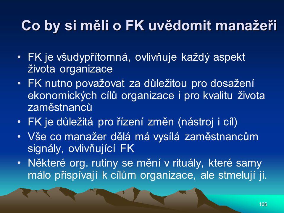 105 Co by si měli o FK uvědomit manažeři FK je všudypřítomná, ovlivňuje každý aspekt života organizace FK nutno považovat za důležitou pro dosažení ekonomických cílů organizace i pro kvalitu života zaměstnanců FK je důležitá pro řízení změn (nástroj i cíl) Vše co manažer dělá má vysílá zaměstnancům signály, ovlivňující FK Některé org.