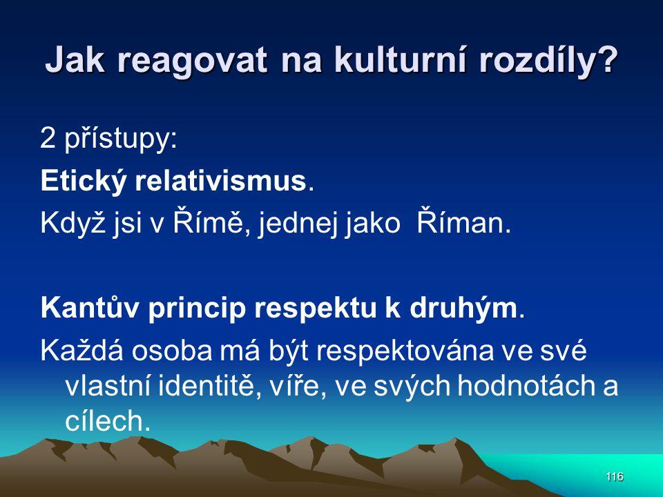 116 Jak reagovat na kulturní rozdíly? 2 přístupy: Etický relativismus. Když jsi v Římě, jednej jako Říman. Kantův princip respektu k druhým. Každá oso