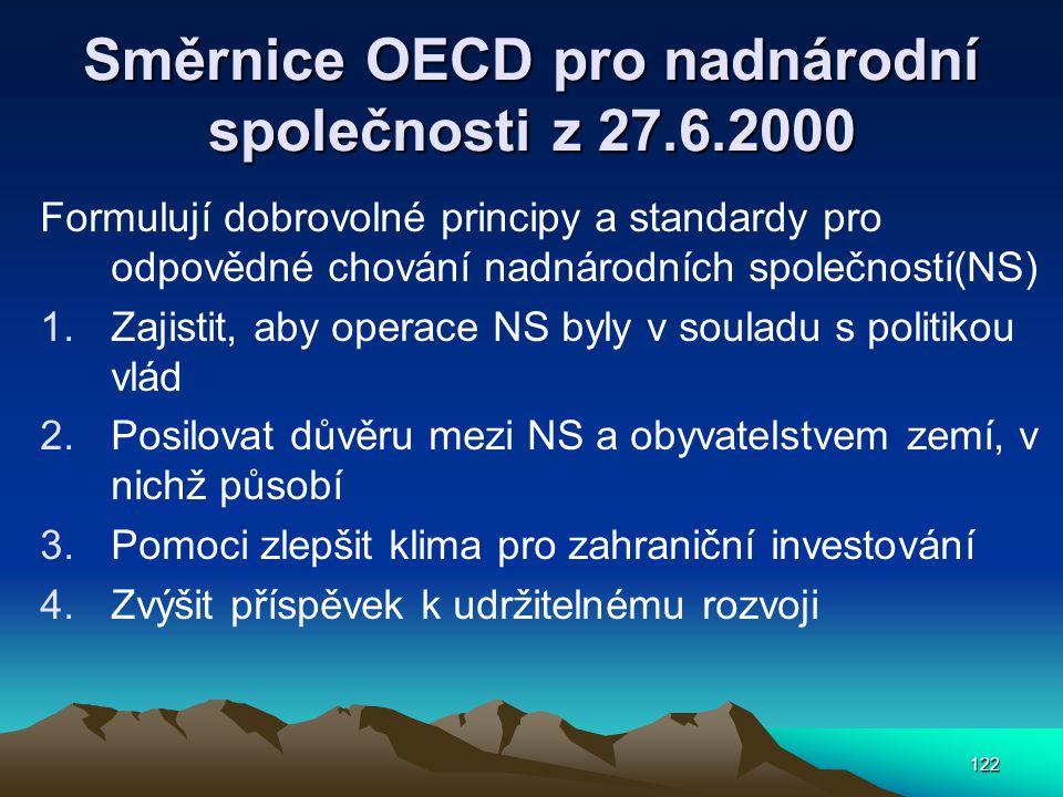 122 Směrnice OECD pro nadnárodní společnosti z 27.6.2000 Formulují dobrovolné principy a standardy pro odpovědné chování nadnárodních společností(NS) 1.Zajistit, aby operace NS byly v souladu s politikou vlád 2.Posilovat důvěru mezi NS a obyvatelstvem zemí, v nichž působí 3.Pomoci zlepšit klima pro zahraniční investování 4.Zvýšit příspěvek k udržitelnému rozvoji