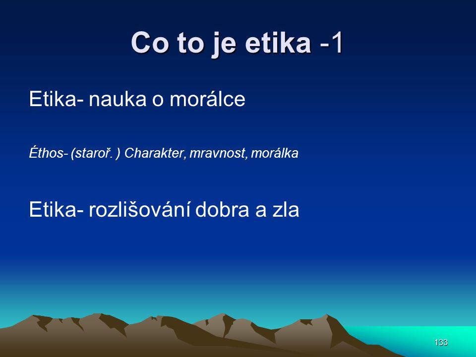 133 Co to je etika -1 Etika- nauka o morálce Éthos- (staroř. ) Charakter, mravnost, morálka Etika- rozlišování dobra a zla