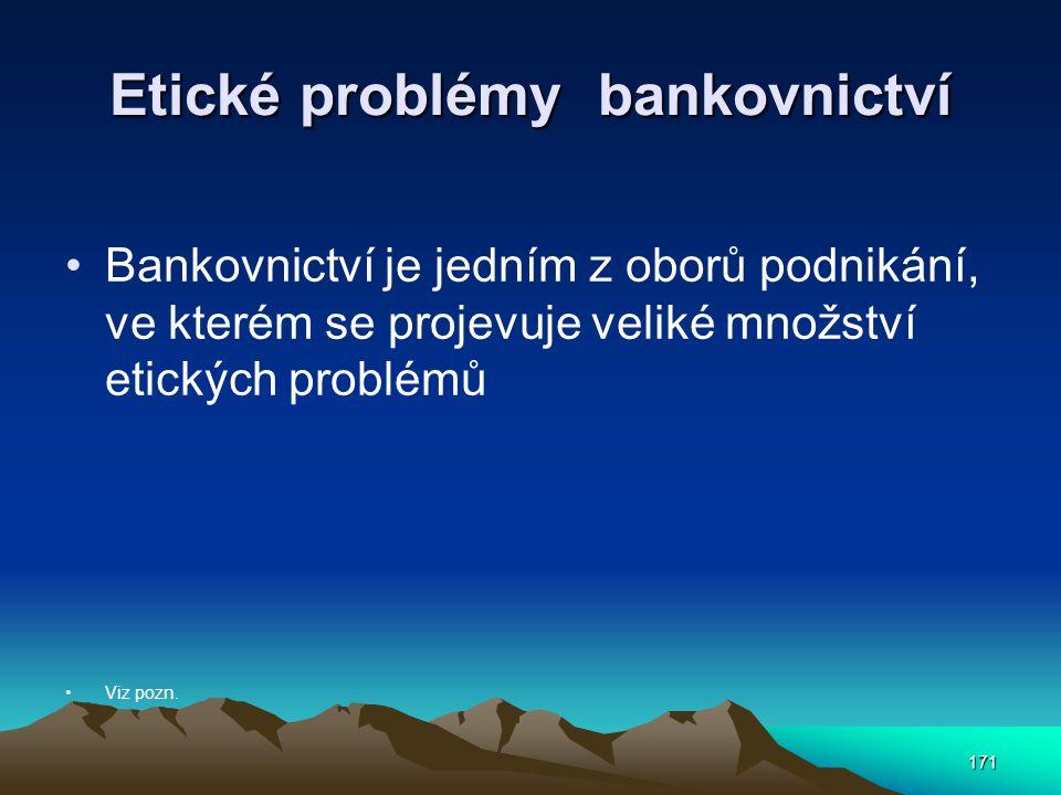 171 Etické problémy bankovnictví Bankovnictví je jedním z oborů podnikání, ve kterém se projevuje veliké množství etických problémů Viz pozn.