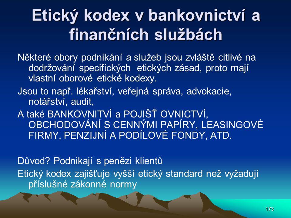 173 Etický kodex v bankovnictví a finančních službách Některé obory podnikání a služeb jsou zvláště citlivé na dodržování specifických etických zásad, proto mají vlastní oborové etické kodexy.