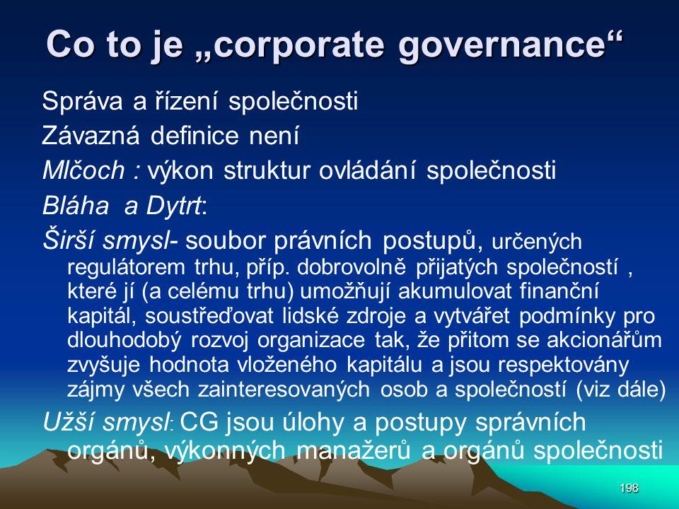 """198 Co to je """"corporate governance Správa a řízení společnosti Závazná definice není Mlčoch : výkon struktur ovládání společnosti Bláha a Dytrt: Širší smysl- soubor právních postupů, určených regulátorem trhu, příp."""