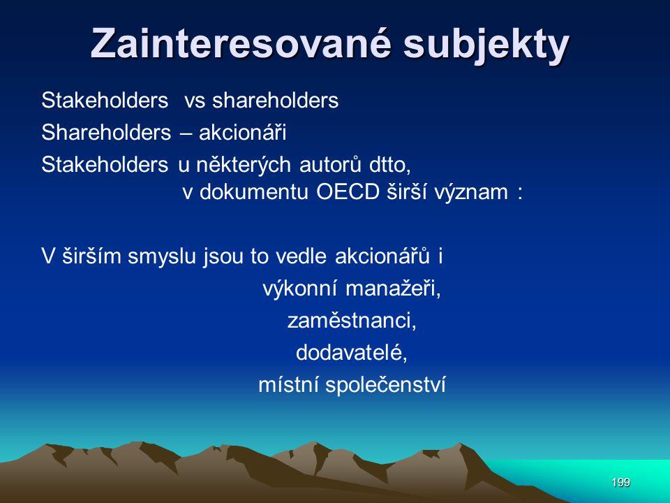 199 Zainteresované subjekty Stakeholders vs shareholders Shareholders – akcionáři Stakeholders u některých autorů dtto, v dokumentu OECD širší význam : V širším smyslu jsou to vedle akcionářů i výkonní manažeři, zaměstnanci, dodavatelé, místní společenství