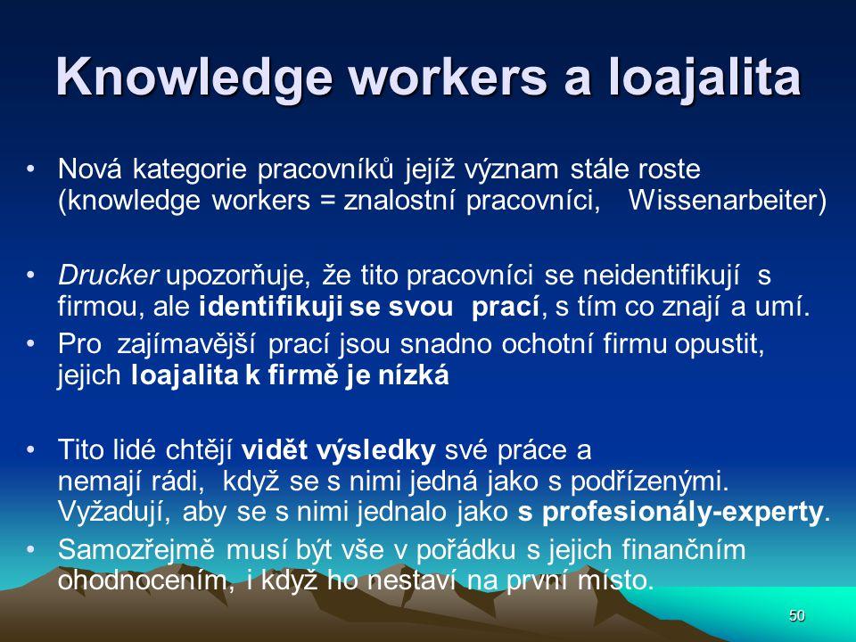 50 Knowledge workers a loajalita Nová kategorie pracovníků jejíž význam stále roste (knowledge workers = znalostní pracovníci, Wissenarbeiter) Drucker upozorňuje, že tito pracovníci se neidentifikují s firmou, ale identifikuji se svou prací, s tím co znají a umí.