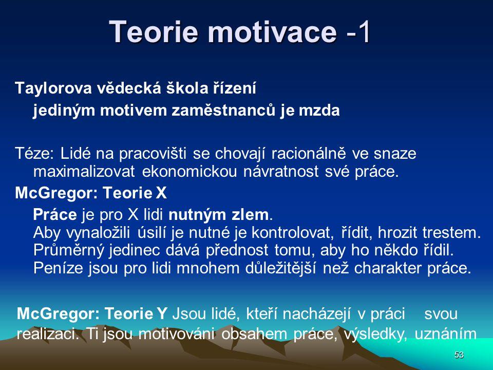 53 Teorie motivace -1 Taylorova vědecká škola řízení jediným motivem zaměstnanců je mzda Téze: Lidé na pracovišti se chovají racionálně ve snaze maximalizovat ekonomickou návratnost své práce.