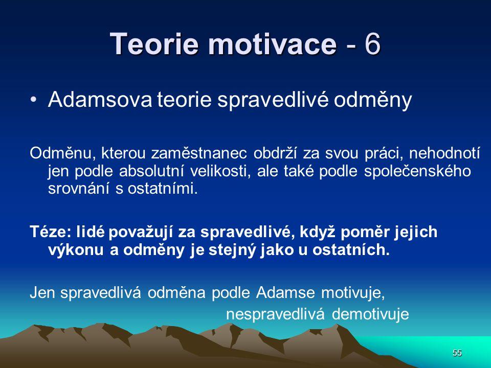 55 Teorie motivace - 6 Adamsova teorie spravedlivé odměny Odměnu, kterou zaměstnanec obdrží za svou práci, nehodnotí jen podle absolutní velikosti, ale také podle společenského srovnání s ostatními.