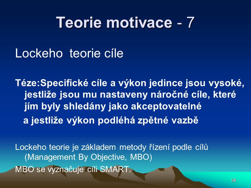 56 Teorie motivace - 7 Lockeho teorie cíle Téze:Specifické cíle a výkon jedince jsou vysoké, jestliže jsou mu nastaveny náročné cíle, které jím byly shledány jako akceptovatelné a jestliže výkon podléhá zpětné vazbě Lockeho teorie je základem metody řízení podle cílů (Management By Objective, MBO) MBO se vyznačuje cíli SMART.