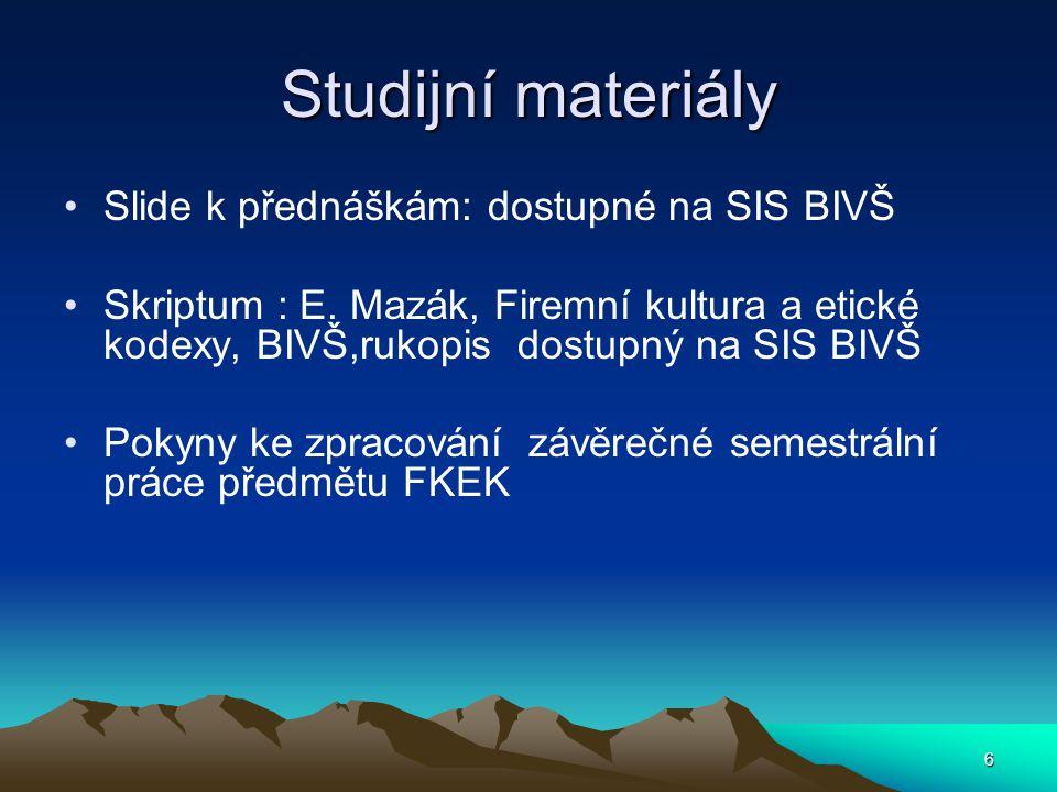6 Studijní materiály Slide k přednáškám: dostupné na SIS BIVŠ Skriptum : E. Mazák, Firemní kultura a etické kodexy, BIVŠ,rukopis dostupný na SIS BIVŠ
