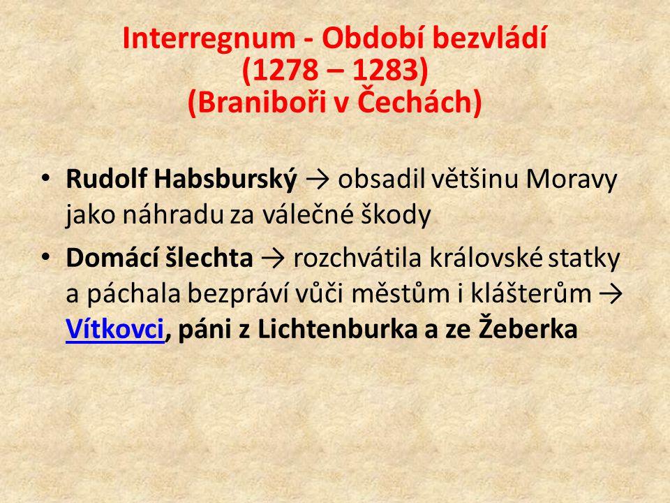 Interregnum - Období bezvládí (1278 – 1283) (Braniboři v Čechách) Rudolf Habsburský → obsadil většinu Moravy jako náhradu za válečné škody Domácí šlechta → rozchvátila královské statky a páchala bezpráví vůči městům i klášterům → Vítkovci, páni z Lichtenburka a ze Žeberka Vítkovci