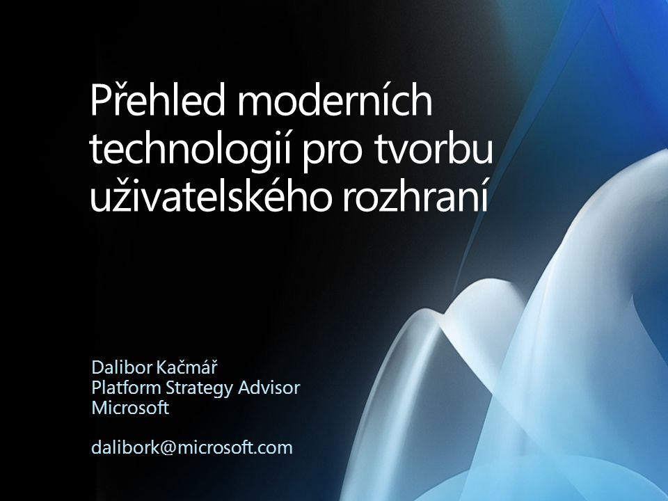 Přehled moderních technologií pro tvorbu uživatelského rozhraní Dalibor Kačmář Platform Strategy Advisor Microsoft dalibork@microsoft.com