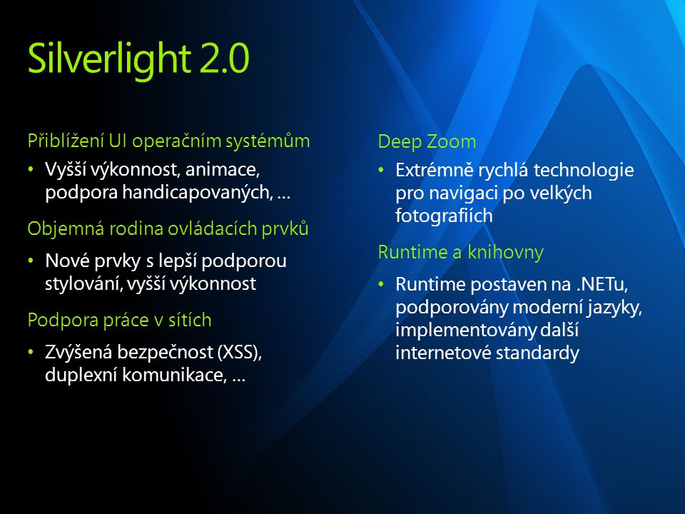 Silverlight 2.0 Přiblížení UI operačním systémům Vyšší výkonnost, animace, podpora handicapovaných, … Objemná rodina ovládacích prvků Nové prvky s lepší podporou stylování, vyšší výkonnost Podpora práce v sítích Zvýšená bezpečnost (XSS), duplexní komunikace, … Deep Zoom Extrémně rychlá technologie pro navigaci po velkých fotografiích Runtime a knihovny Runtime postaven na.NETu, podporovány moderní jazyky, implementovány další internetové standardy