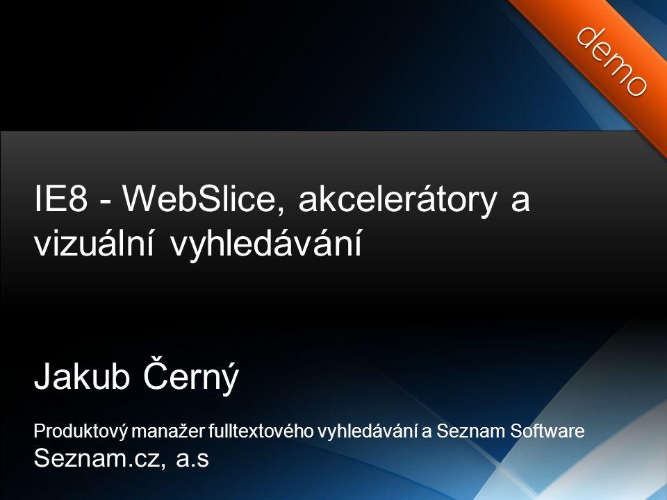 demodemo IE8 - WebSlice, akcelerátory a vizuální vyhledávání Jakub Černý Produktový manažer fulltextového vyhledávání a Seznam Software Seznam.cz, a.s