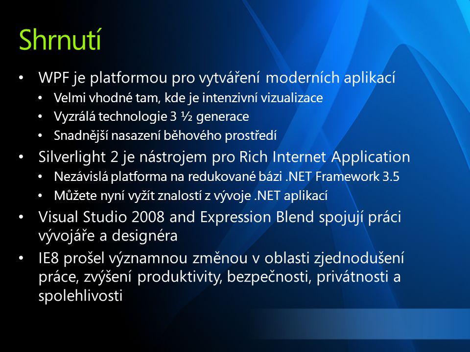 Shrnutí WPF je platformou pro vytváření moderních aplikací Velmi vhodné tam, kde je intenzivní vizualizace Vyzrálá technologie 3 ½ generace Snadnější nasazení běhového prostředí Silverlight 2 je nástrojem pro Rich Internet Application Nezávislá platforma na redukované bázi.NET Framework 3.5 Můžete nyní vyžít znalostí z vývoje.NET aplikací Visual Studio 2008 and Expression Blend spojují práci vývojáře a designéra IE8 prošel významnou změnou v oblasti zjednodušení práce, zvýšení produktivity, bezpečnosti, privátnosti a spolehlivosti