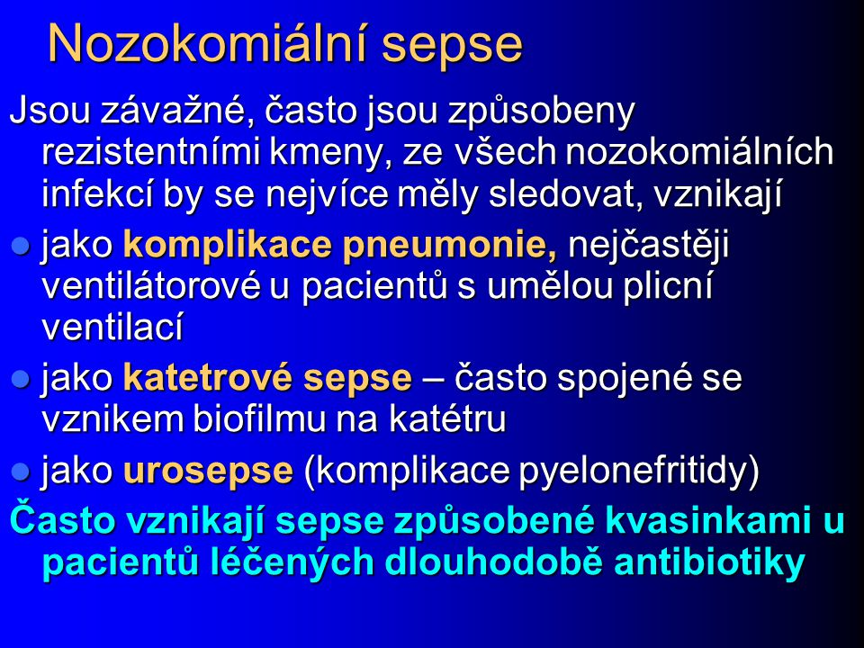 Nozokomiální sepse Jsou závažné, často jsou způsobeny rezistentními kmeny, ze všech nozokomiálních infekcí by se nejvíce měly sledovat, vznikají jako