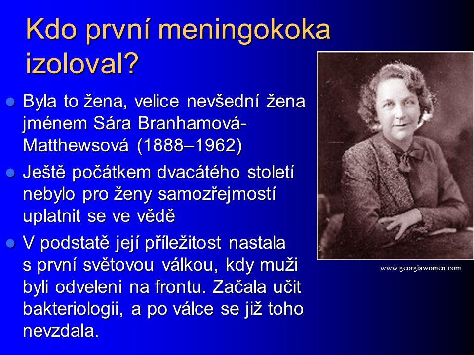 Kdo první meningokoka izoloval? Byla to žena, velice nevšední žena jménem Sára Branhamová- Matthewsová (1888–1962) Byla to žena, velice nevšední žena