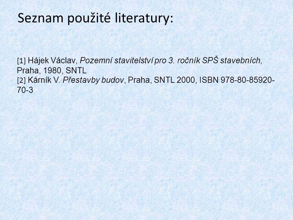 Seznam použité literatury: [1] Hájek Václav, Pozemní stavitelství pro 3. ročník SPŠ stavebních, Praha, 1980, SNTL [2] Kárník V. Přestavby budov, Praha