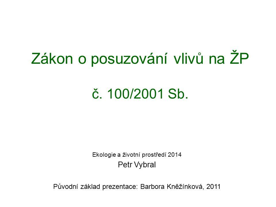Zákon o posuzování vlivů na ŽP č. 100/2001 Sb. Ekologie a životní prostředí 2014 Petr Vybral Původní základ prezentace: Barbora Kněžínková, 2011