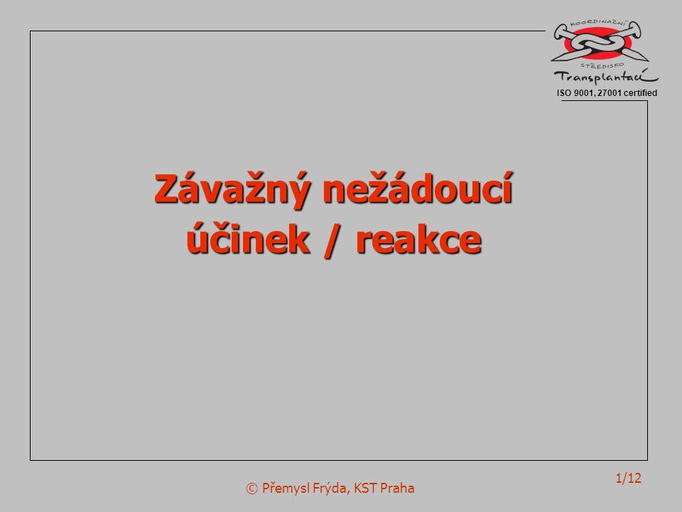 © Přemysl Frýda, KST Praha 1/12 Závažný nežádoucí účinek / reakce ISO 9001, 27001 certified
