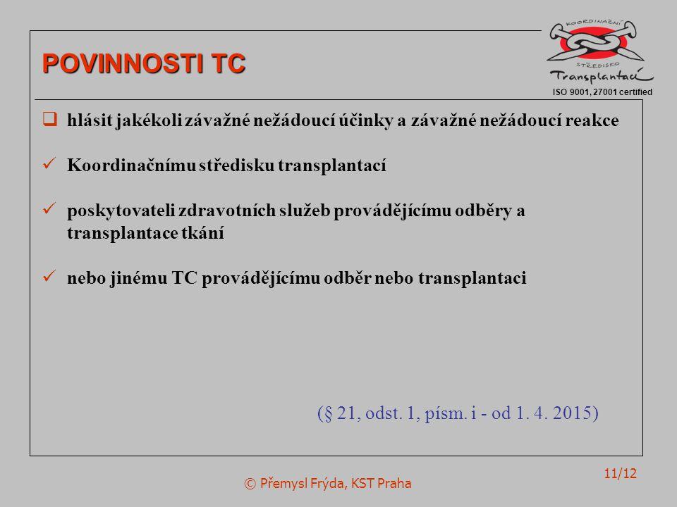 © Přemysl Frýda, KST Praha 11/12 ISO 9001, 27001 certified POVINNOSTI TC  hlásit jakékoli závažné nežádoucí účinky a závažné nežádoucí reakce Koordinačnímu středisku transplantací poskytovateli zdravotních služeb provádějícímu odběry a transplantace tkání nebo jinému TC provádějícímu odběr nebo transplantaci (§ 21, odst.