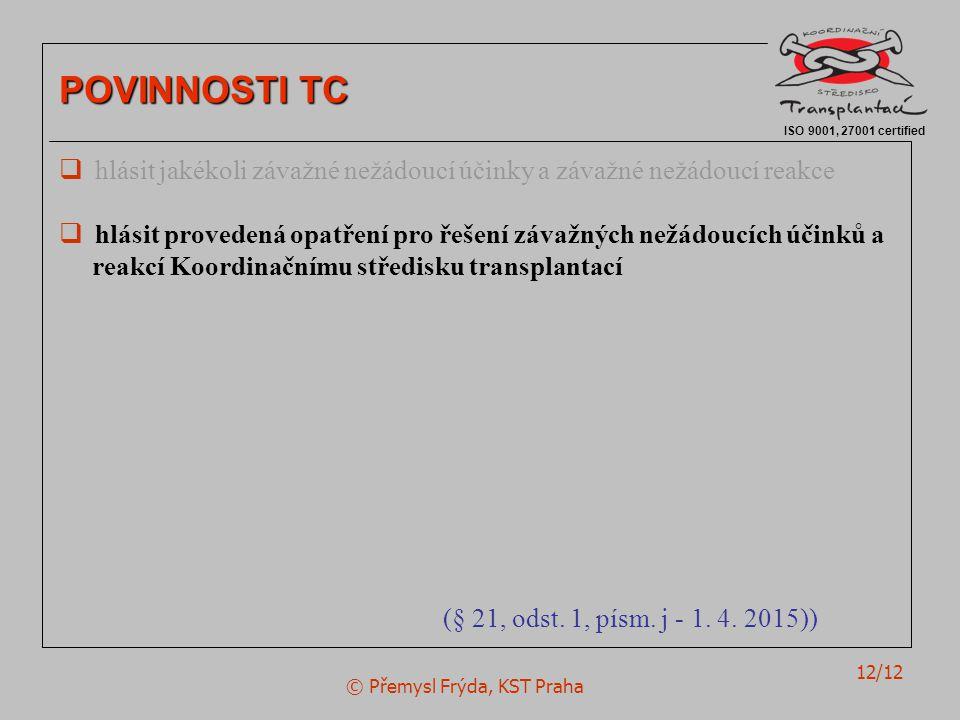 © Přemysl Frýda, KST Praha 12/12 ISO 9001, 27001 certified POVINNOSTI TC  hlásit jakékoli závažné nežádoucí účinky a závažné nežádoucí reakce  hlásit provedená opatření pro řešení závažných nežádoucích účinků a reakcí Koordinačnímu středisku transplantací (§ 21, odst.
