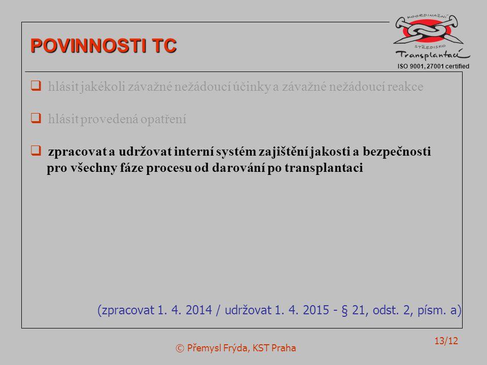 © Přemysl Frýda, KST Praha 13/12 ISO 9001, 27001 certified POVINNOSTI TC  hlásit jakékoli závažné nežádoucí účinky a závažné nežádoucí reakce  hlásit provedená opatření  zpracovat a udržovat interní systém zajištění jakosti a bezpečnosti pro všechny fáze procesu od darování po transplantaci (zpracovat 1.