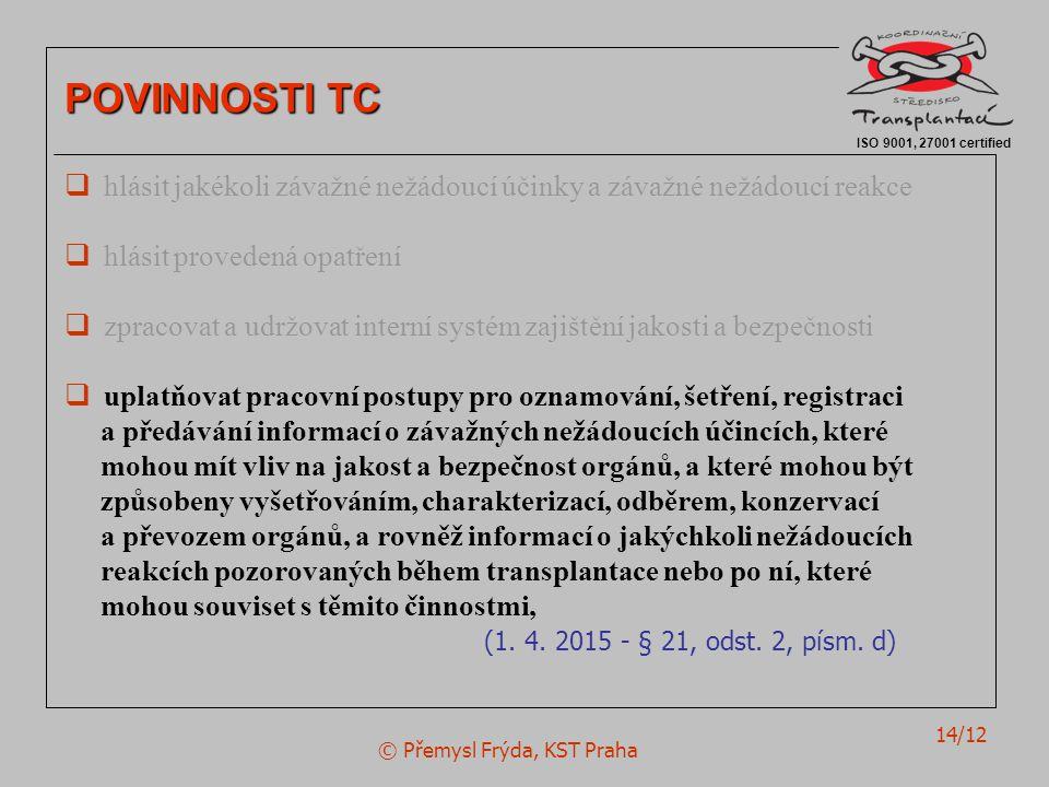 © Přemysl Frýda, KST Praha 14/12 ISO 9001, 27001 certified POVINNOSTI TC  hlásit jakékoli závažné nežádoucí účinky a závažné nežádoucí reakce  hlásit provedená opatření  zpracovat a udržovat interní systém zajištění jakosti a bezpečnosti  uplatňovat pracovní postupy pro oznamování, šetření, registraci a předávání informací o závažných nežádoucích účincích, které mohou mít vliv na jakost a bezpečnost orgánů, a které mohou být způsobeny vyšetřováním, charakterizací, odběrem, konzervací a převozem orgánů, a rovněž informací o jakýchkoli nežádoucích reakcích pozorovaných během transplantace nebo po ní, které mohou souviset s těmito činnostmi, (1.
