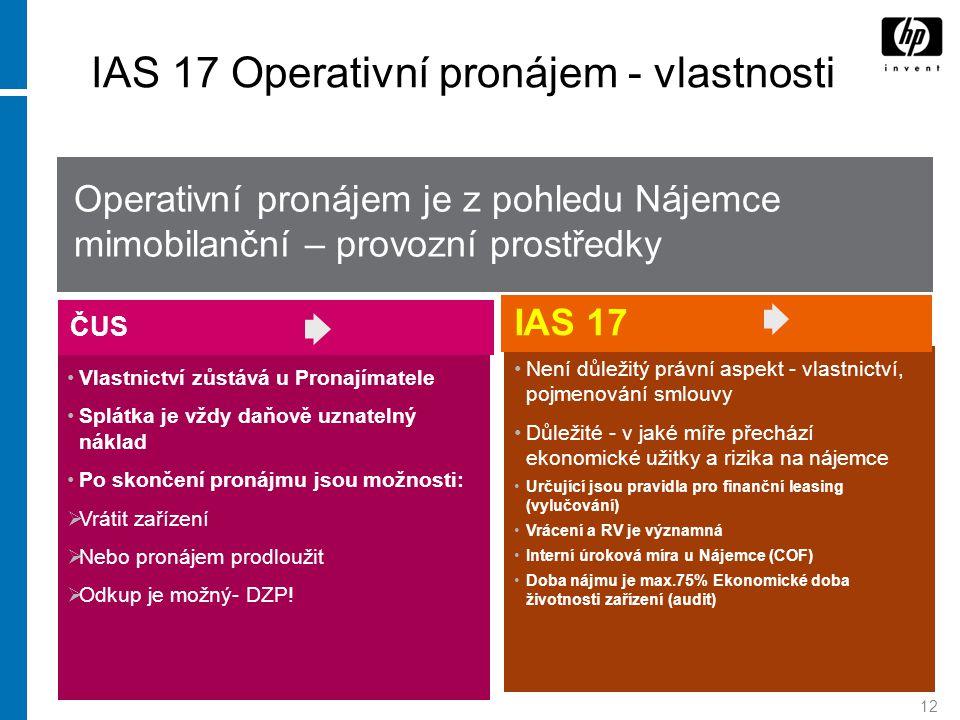 12 IAS 17 Operativní pronájem - vlastnosti Vlastnictví zůstává u Pronajímatele Splátka je vždy daňově uznatelný náklad Po skončení pronájmu jsou možno