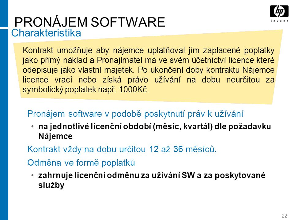 22 PRONÁJEM SOFTWARE Pronájem software v podobě poskytnutí práv k užívání na jednotlivé licenční období (měsíc, kvartál) dle požadavku Nájemce Kontrakt vždy na dobu určitou 12 až 36 měsíců.