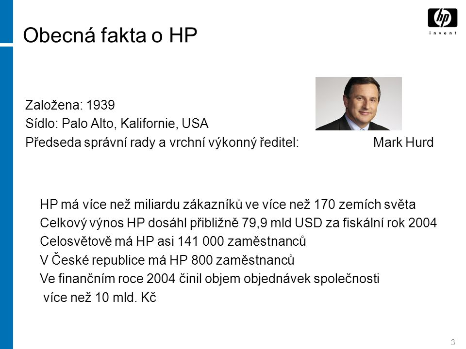 3 Obecná fakta o HP Založena: 1939 Sídlo: Palo Alto, Kalifornie, USA Předseda správní rady a vrchní výkonný ředitel: Mark Hurd HP má více než miliardu